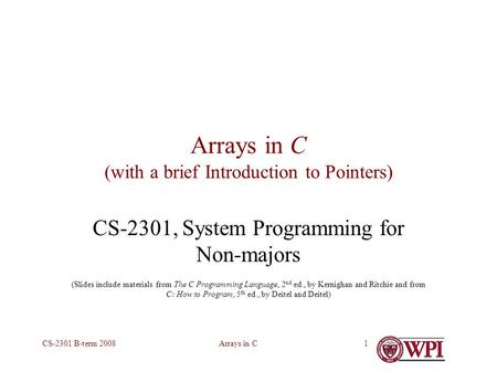 Arrays in CCS-2301 B-term 20081 Arrays in C (with a brief Introduction to Pointers) CS-2301, System Programming for Non-majors (Slides include materials.
