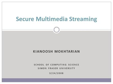 KIANOOSH MOKHTARIAN SCHOOL OF COMPUTING SCIENCE SIMON FRASER UNIVERSITY 3/24/2008 Secure Multimedia Streaming.