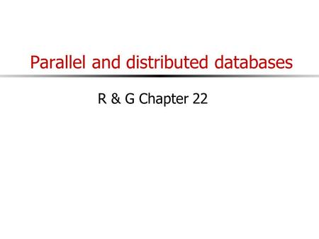 Parallel and distributed databases R & G Chapter 22.