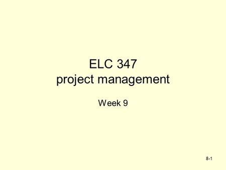 8-1 ELC 347 project management Week 9. 8-2 Agenda Assignment 4 ReGraded Integrative Project –First part Graded A few problems –2nd part Due –Outline of.