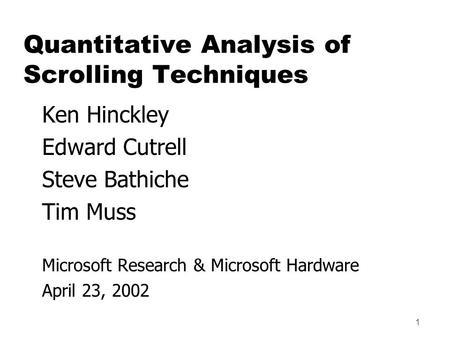 1 Ken Hinckley Edward Cutrell Steve Bathiche Tim Muss Microsoft Research & Microsoft Hardware April 23, 2002 Quantitative Analysis of Scrolling Techniques.