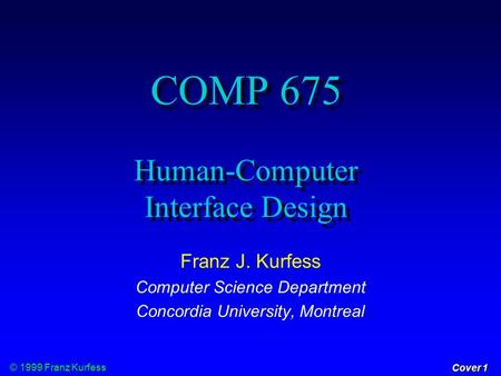 © 1999 Franz Kurfess Cover 1 COMP 675 Human-Computer Interface Design Franz J. Kurfess Computer Science Department Concordia University, Montreal.