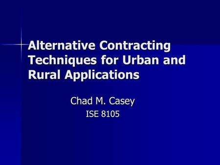 Alternative Contracting Techniques for Urban and Rural Applications Chad M. Casey ISE 8105.