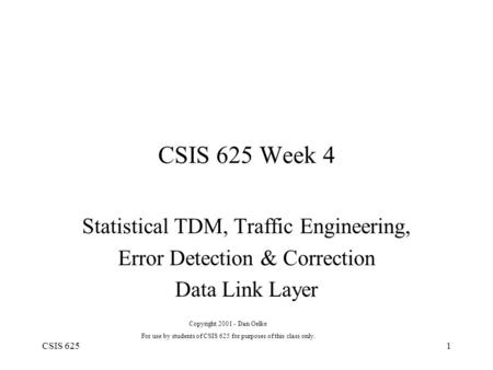 CSIS 6251 CSIS 625 Week 4 Statistical TDM, Traffic Engineering, Error Detection & Correction Data Link Layer Copyright 2001 - Dan Oelke For use by students.