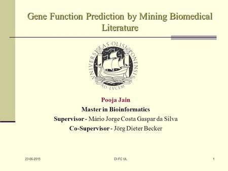 23-06-2015 DI FC UL1 Gene Function Prediction by Mining Biomedical Literature Pooja Jain Master in Bioinformatics Supervisor - Mário Jorge Costa Gaspar.