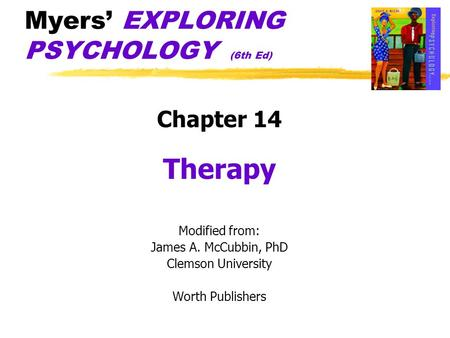 Myers' EXPLORING PSYCHOLOGY (6th Ed) Chapter 14 Therapy Modified from: James A. McCubbin, PhD Clemson University Worth Publishers.