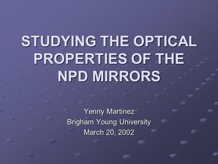 STUDYING THE OPTICAL PROPERTIES OF THE NPD MIRRORS Yenny Martinez Brigham Young University March 20, 2002.