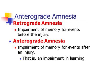 Anterograde Amnesia Retrograde Amnesia Impairment of memory for events before the injury. Anterograde Amnesia Impairment of memory for events after an.