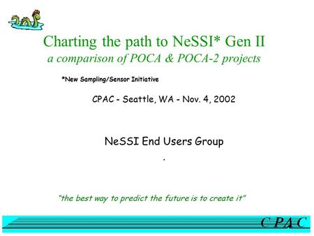 "Charting the path to NeSSI* Gen II a comparison of POCA & POCA-2 projects CPAC - Seattle, WA - Nov. 4, 2002 NeSSI End Users Group. ""the best way to predict."