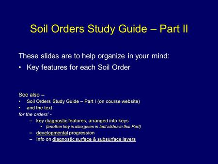 Soil Orders Study Guide – Part II These slides are to help organize in your mind: Key features for each Soil Order See also – Soil Orders Study Guide –