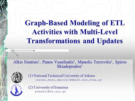 Graph-Based Modeling of ETL Activities with Multi-Level Transformations and Updates Alkis Simitsis 1, Panos Vassiliadis 2, Manolis Terrovitis 1, Spiros.
