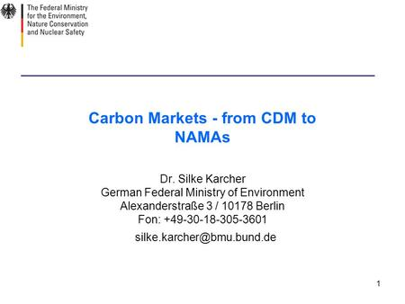 1 Carbon Markets - from CDM to NAMAs Dr. Silke Karcher German Federal Ministry of Environment Alexanderstraße 3 / 10178 Berlin Fon: +49-30-18-305-3601.