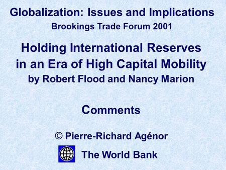 Holding International Reserves in an Era of High Capital Mobility by Robert Flood and Nancy Marion C omments © Pierre-Richard Agénor The World Bank Globalization: