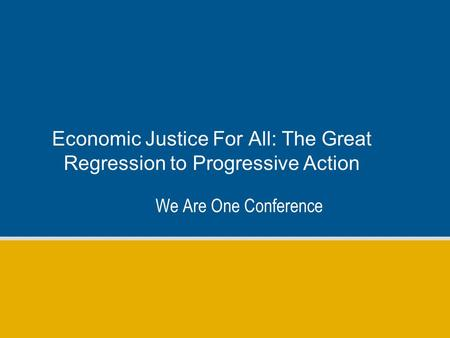 Economic Justice For All: The Great Regression to Progressive Action We Are One Conference.