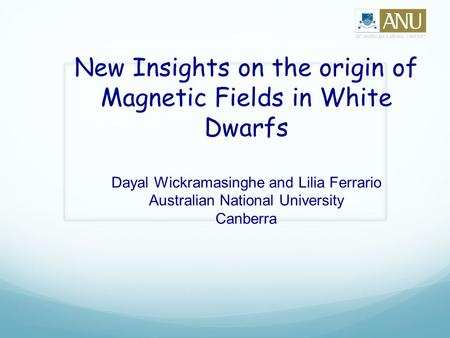 New Insights on the origin of Magnetic Fields in White Dwarfs Dayal Wickramasinghe and Lilia Ferrario Australian National University Canberra.