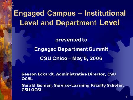 1 Engaged Campus – Institutional Level and Department Level presented to Engaged Department Summit CSU Chico – May 5, 2006 Season Eckardt, Administrative.