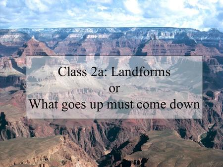 Class 2a: Landforms or What goes up must come down.