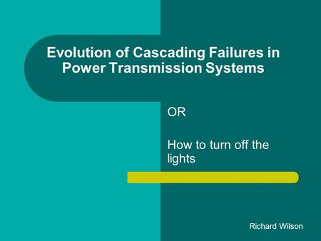 Evolution of Cascading Failures in Power Transmission Systems OR How to turn off the lights Richard Wilson.