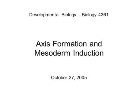 Developmental Biology – Biology 4361 Axis Formation and Mesoderm Induction October 27, 2005.