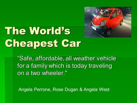"The World's Cheapest Car ""Safe, affordable, all weather vehicle for a family which is today traveling on a two wheeler. Angela Perrone, Rose Dugan & Angela."