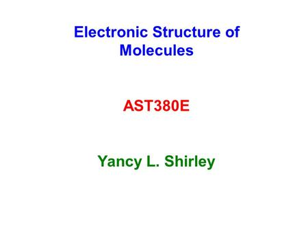 Electronic Structure of Molecules AST380E Yancy L. Shirley.