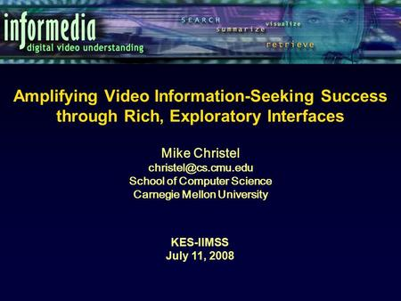 Amplifying Video Information-Seeking Success through Rich, Exploratory Interfaces KES-IIMSS July 11, 2008 Mike Christel School of Computer.