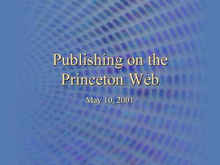 Publishing on the Princeton Web May 10, 2001. An Overview of the Princeton University Web - Publishing 2 Two Scenarios for Web Hosting At Princeton 