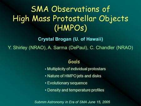 SMA Observations of High Mass Protostellar Objects (HMPOs) Submm Astronomy in Era of SMA June 15, 2005 Crystal Brogan (U. of Hawaii) Y. Shirley (NRAO),