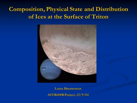 Composition, Physical State and Distribution of Ices at the Surface of Triton Laura Brenneman ASTR688R Project, 12/9/04.