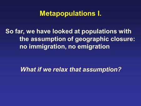 Metapopulations I. So far, we have looked at populations with the assumption of geographic closure: no immigration, no emigration What if we relax that.