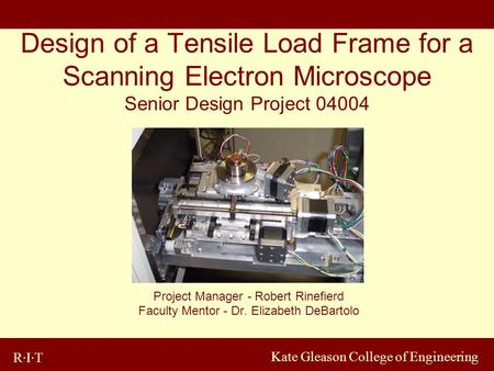 R·I·T Kate Gleason College of Engineering Design of a Tensile Load Frame for a Scanning Electron Microscope Senior Design Project 04004 Project Manager.