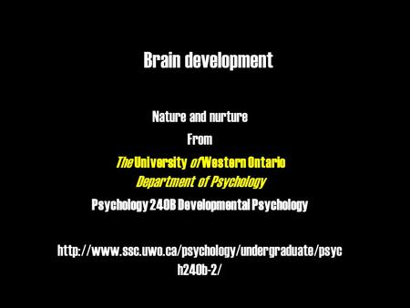 Brain development Nature and nurture From The University of Western Ontario Department of Psychology Psychology 240B Developmental Psychology