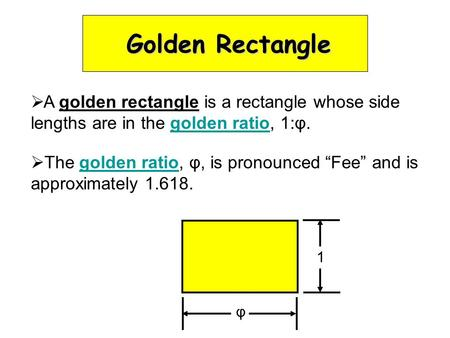 "Golden Rectangle  A golden rectangle is a rectangle whose side lengths are in the golden ratio, 1:φ.  The golden ratio, φ, is pronounced ""Fee"" and is."