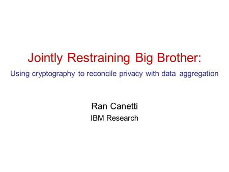 Jointly Restraining Big Brother: Using cryptography to reconcile privacy with data aggregation Ran Canetti IBM Research.