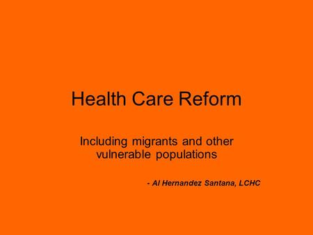 Health Care Reform Including migrants and other vulnerable populations - Al Hernandez Santana, LCHC.