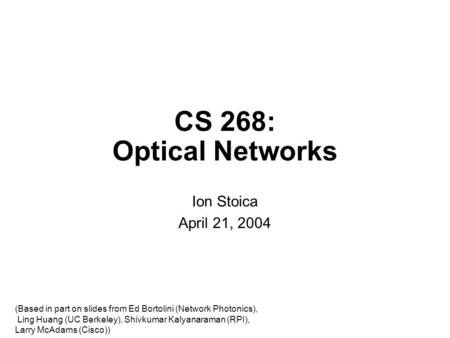 CS 268: Optical Networks Ion Stoica April 21, 2004 (Based in part on slides from Ed Bortolini (Network Photonics), Ling Huang (UC Berkeley), Shivkumar.