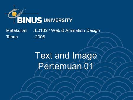 Text and Image Pertemuan 01 Matakuliah: L0182 / Web & Animation Design Tahun: 2008.