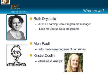 Who are we? Ruth Drysdale –JISC e-Learning team Programme manager – Lead for Course Data programme Alan Paull –Information management consultant Kirstie.