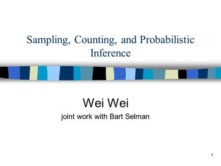 1 Sampling, Counting, and Probabilistic Inference Wei joint work with Bart Selman.
