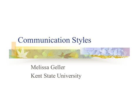 Communication Styles Melissa Geller Kent State University.