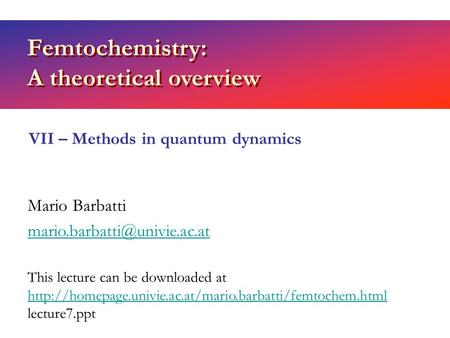 Femtochemistry: A theoretical overview Mario Barbatti VII – Methods in quantum dynamics This lecture can be downloaded at
