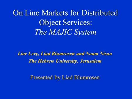On Line Markets for Distributed Object Services: The MAJIC System Lior Levy, Liad Blumrosen and Noam Nisan The Hebrew University, Jerusalem Presented by.