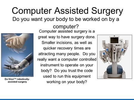 Computer Assisted Surgery Do you want your body to be worked on by a computer? Computer assisted surgery is a great way to have surgery done. Smaller incisions,