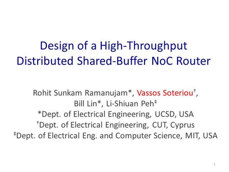 Design of a High-Throughput Distributed Shared-Buffer NoC Router Rohit Sunkam Ramanujam*, Vassos Soteriou †, Bill Lin*, Li-Shiuan Peh ‡ *Dept. of Electrical.