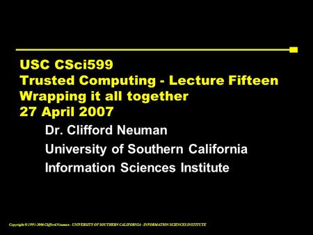 Copyright © 1995-2006 Clifford Neuman - UNIVERSITY OF SOUTHERN CALIFORNIA - INFORMATION SCIENCES INSTITUTE USC CSci599 Trusted Computing - Lecture Fifteen.