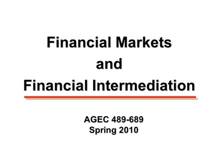 AGEC 489-689 Spring 2010 Financial Markets and Financial Intermediation.