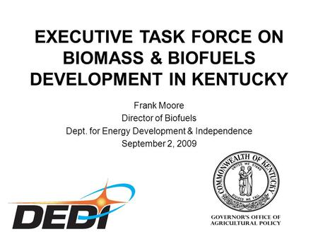 Frank Moore Director of Biofuels Dept. for Energy Development & Independence September 2, 2009 EXECUTIVE TASK FORCE ON BIOMASS & BIOFUELS DEVELOPMENT IN.