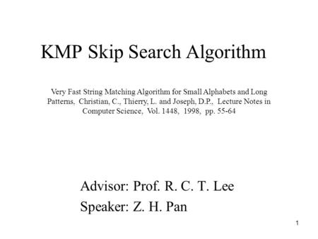 1 KMP Skip Search Algorithm Advisor: Prof. R. C. T. Lee Speaker: Z. H. Pan Very Fast String Matching Algorithm for Small Alphabets and Long Patterns, Christian,