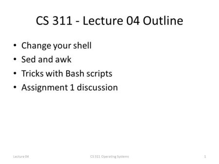 CS 311 - Lecture 04 Outline Change your shell Sed and awk Tricks with Bash scripts Assignment 1 discussion 1CS 311 Operating SystemsLecture 04.