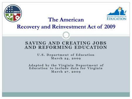 SAVING AND CREATING JOBS AND REFORMING EDUCATION U.S. Department of Education March 24, 2009 Adapted by the Virginia Department of Education to include.